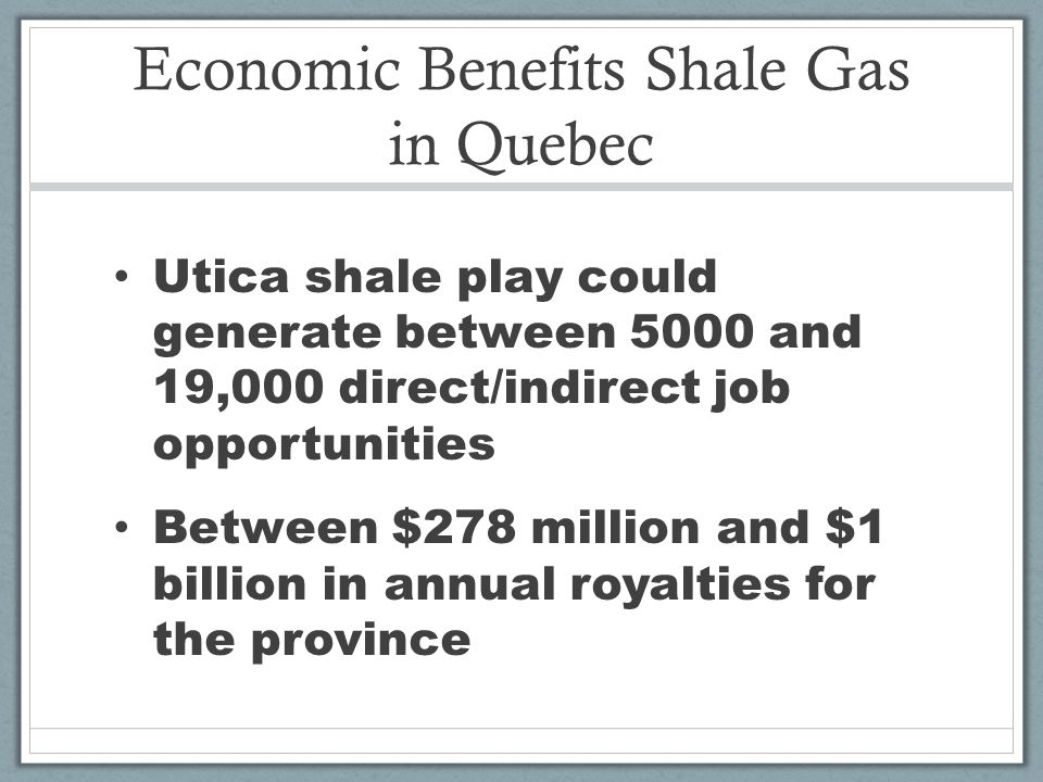 Economic Benefits Shale Gas in Quebec Utica shale play could generate between 5000 and 19,000 direct/indirect job opportunities Between $278 million and $1 billion in annual royalties for the province