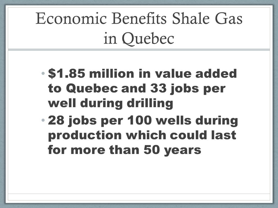 Economic Benefits Shale Gas in Quebec $1.85 million in value added to Quebec and 33 jobs per well during drilling 28 jobs per 100 wells during production which could last for more than 50 years