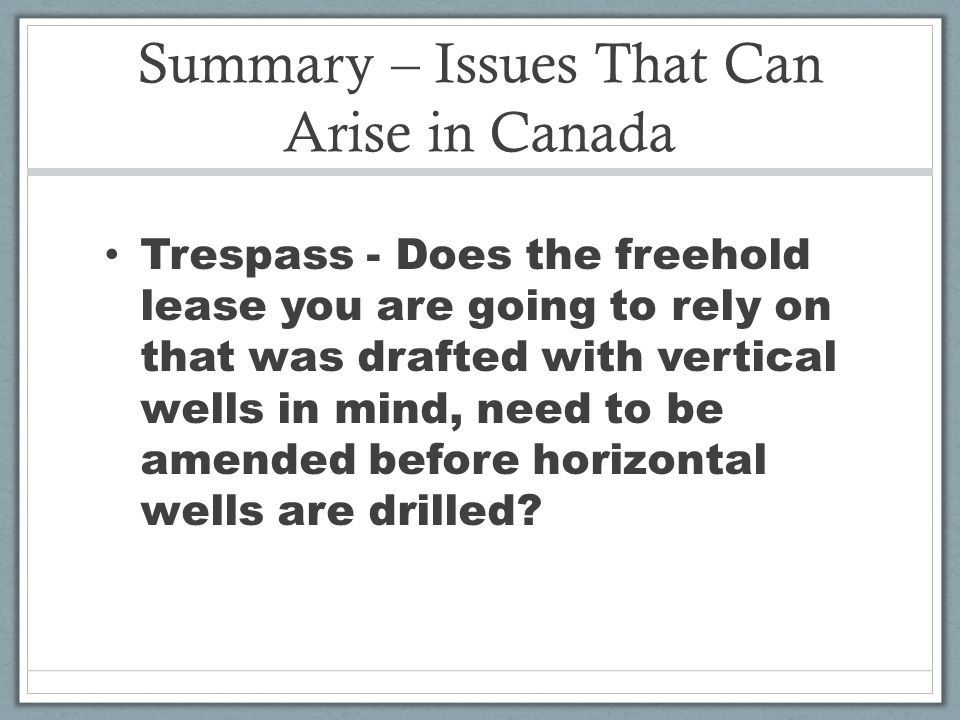 Summary – Issues That Can Arise in Canada Trespass - Does the freehold lease you are going to rely on that was drafted with vertical wells in mind, need to be amended before horizontal wells are drilled