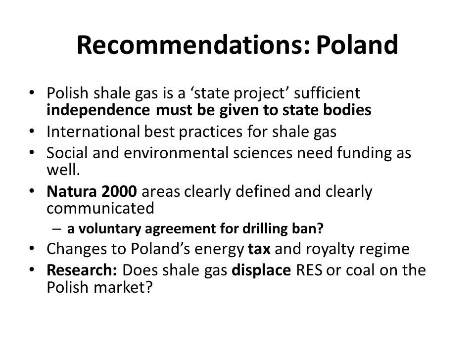 Recommendations: Poland Polish shale gas is a state project sufficient independence must be given to state bodies International best practices for shale gas Social and environmental sciences need funding as well.