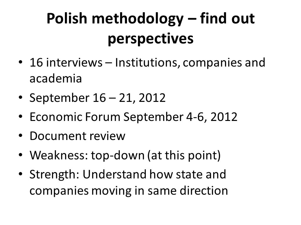 Polish methodology – find out perspectives 16 interviews – Institutions, companies and academia September 16 – 21, 2012 Economic Forum September 4-6, 2012 Document review Weakness: top-down (at this point) Strength: Understand how state and companies moving in same direction