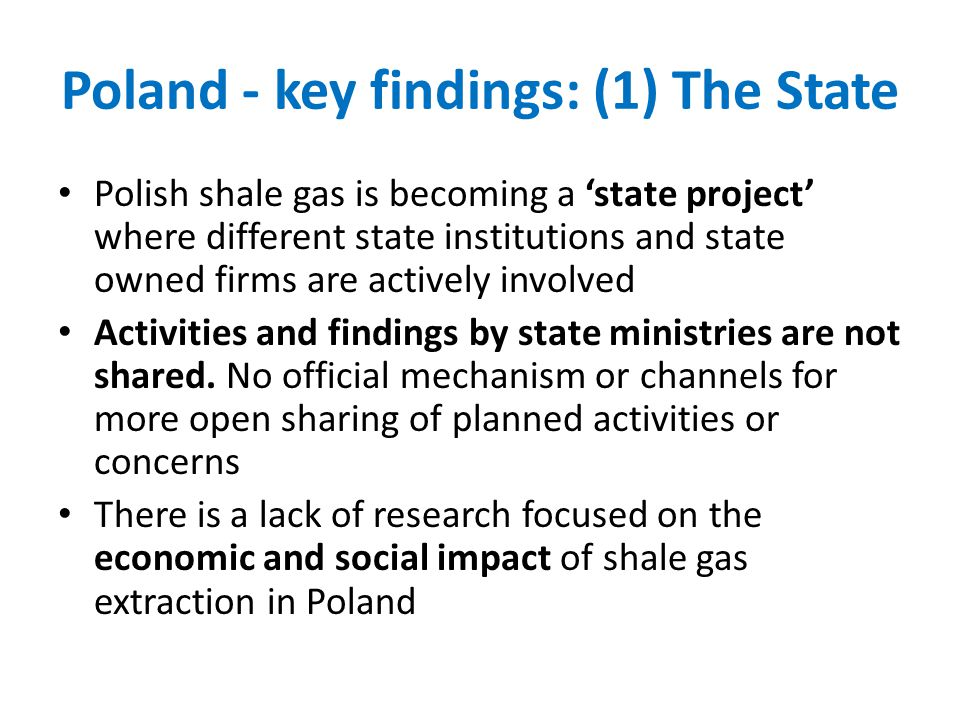 Poland - key findings: (1) The State Polish shale gas is becoming a state project where different state institutions and state owned firms are actively involved Activities and findings by state ministries are not shared.