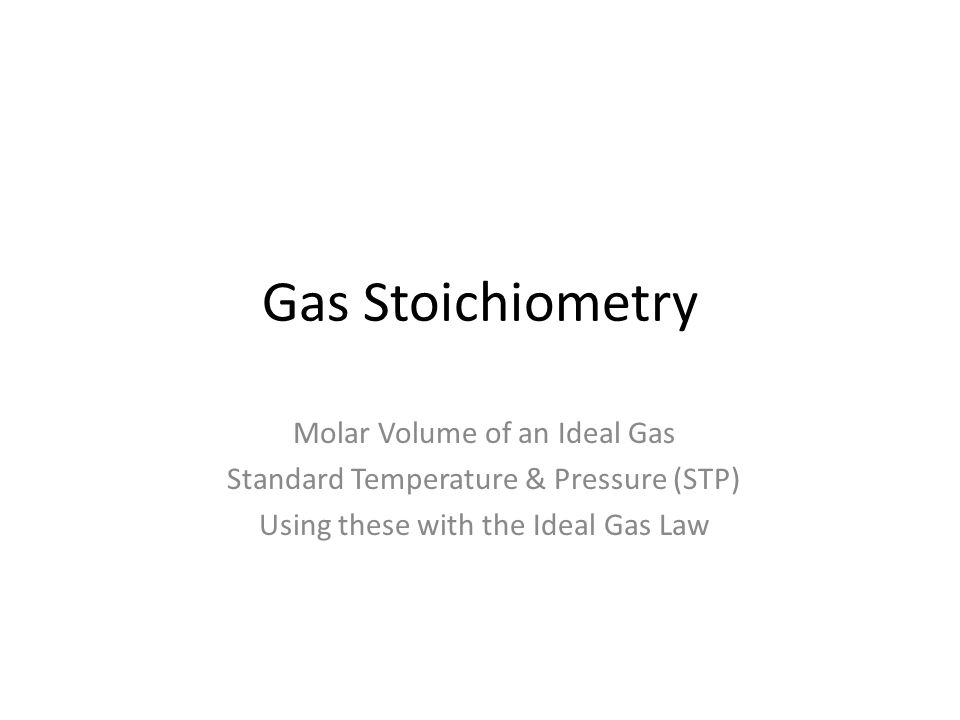 Gas Stoichiometry Molar Volume of an Ideal Gas Standard Temperature & Pressure (STP) Using these with the Ideal Gas Law