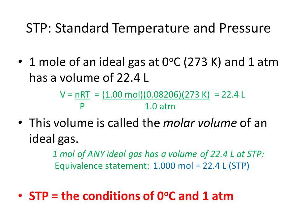 STP: Standard Temperature and Pressure 1 mole of an ideal gas at 0 o C (273 K) and 1 atm has a volume of 22.4 L This volume is called the molar volume of an ideal gas.