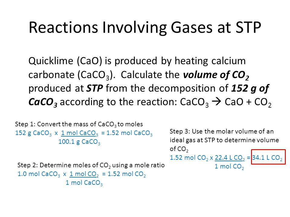 Reactions Involving Gases at STP Quicklime (CaO) is produced by heating calcium carbonate (CaCO 3 ).