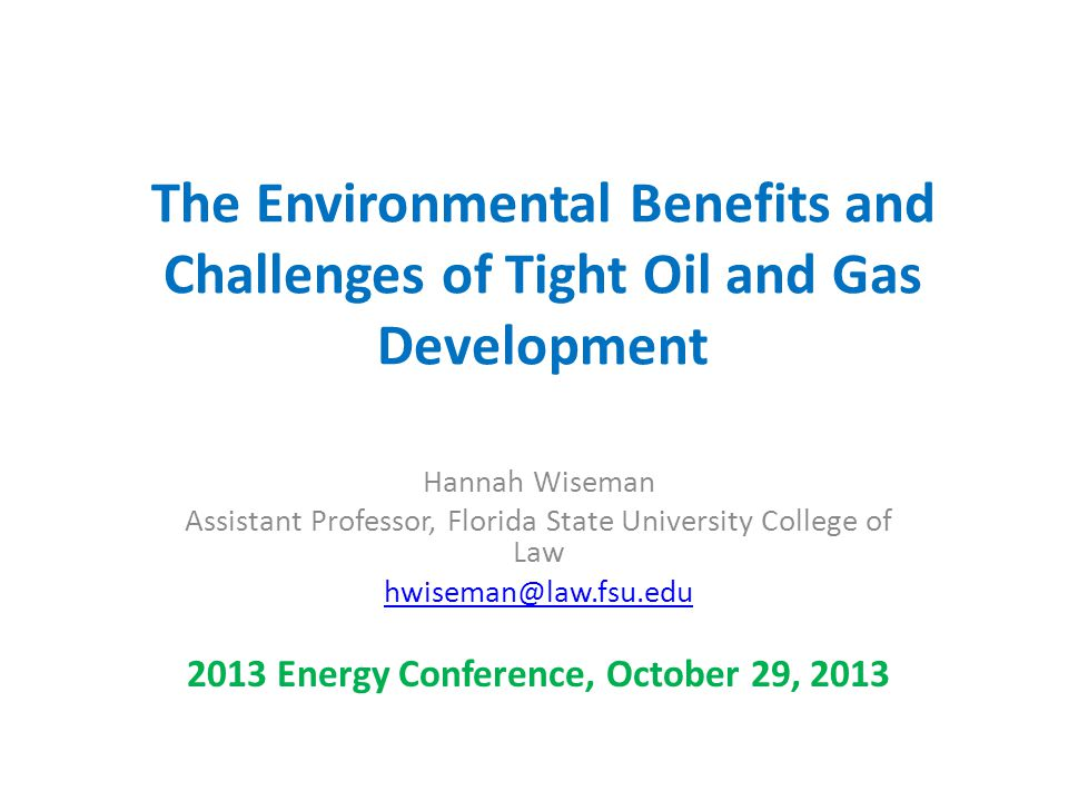 The Environmental Benefits and Challenges of Tight Oil and Gas Development Hannah Wiseman Assistant Professor, Florida State University College of Law