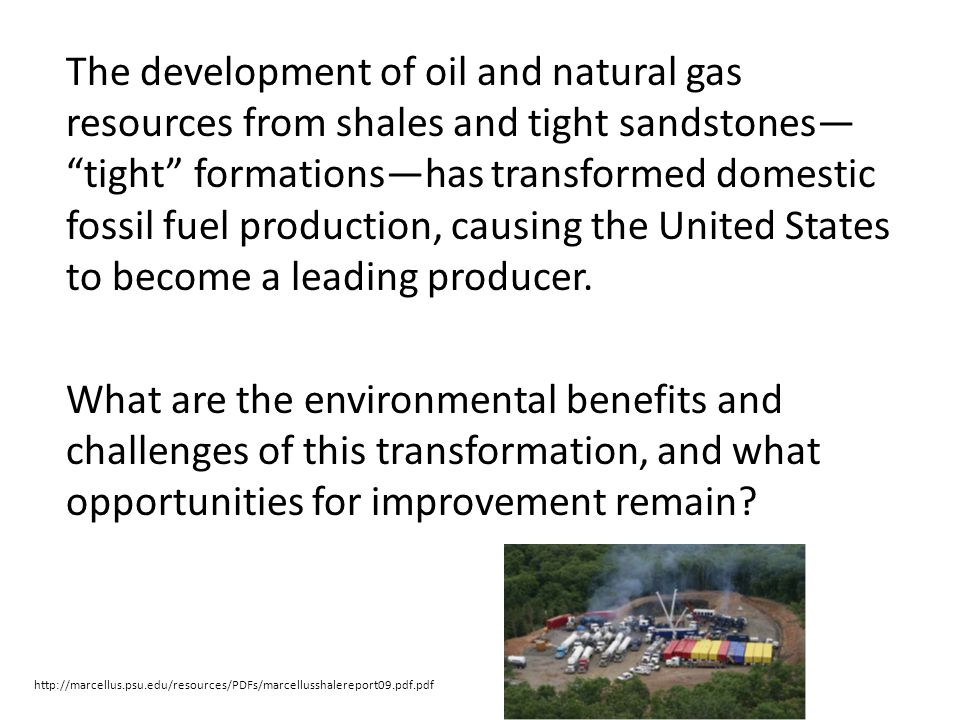 The development of oil and natural gas resources from shales and tight sandstones tight formationshas transformed domestic fossil fuel production, cau