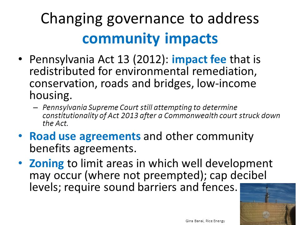 Changing governance to address community impacts Pennsylvania Act 13 (2012): impact fee that is redistributed for environmental remediation, conservat