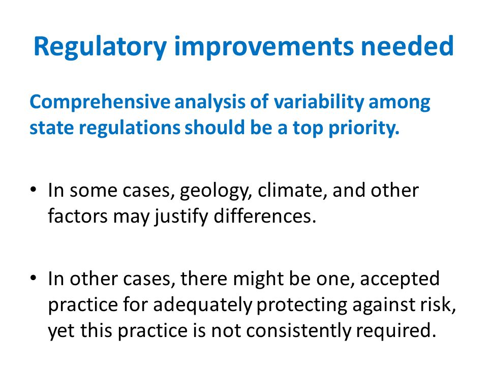 Regulatory improvements needed Comprehensive analysis of variability among state regulations should be a top priority. In some cases, geology, climate