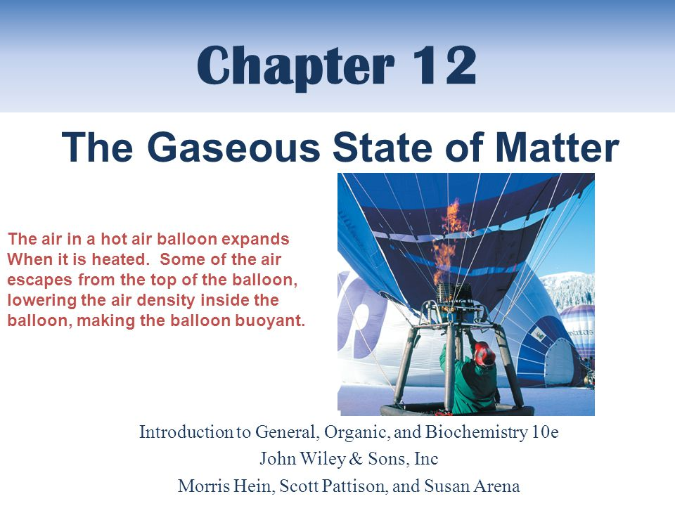 Chapter 12 Introduction to General, Organic, and Biochemistry 10e John Wiley & Sons, Inc Morris Hein, Scott Pattison, and Susan Arena The Gaseous State of Matter The air in a hot air balloon expands When it is heated.