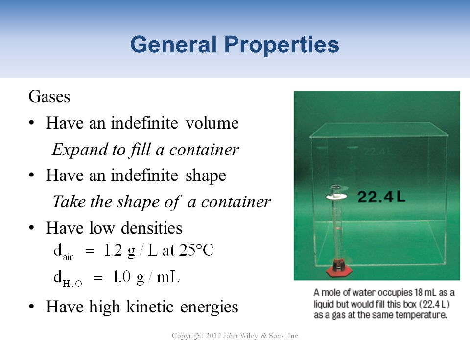 General Properties Gases Have an indefinite volume Expand to fill a container Have an indefinite shape Take the shape of a container Have low densities Have high kinetic energies Copyright 2012 John Wiley & Sons, Inc