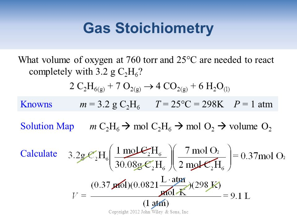 Gas Stoichiometry What volume of oxygen at 760 torr and 25°C are needed to react completely with 3.2 g C 2 H 6 .