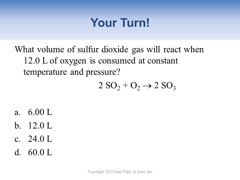 Your Turn! What volume of sulfur dioxide gas will react when 12.0 L of oxygen is consumed at constant temperature and pressure? 2 SO 2 + O 2 2 SO 3 a.