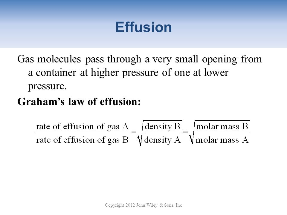 Effusion Gas molecules pass through a very small opening from a container at higher pressure of one at lower pressure.