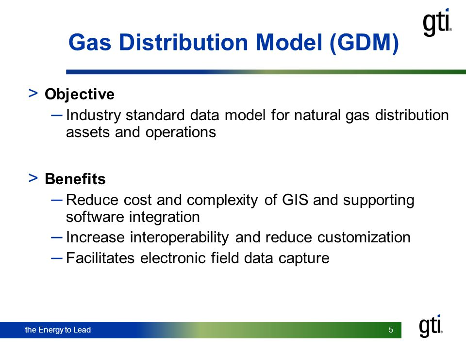 the Energy to Lead 5 5 Gas Distribution Model (GDM) > Objective Industry standard data model for natural gas distribution assets and operations > Bene
