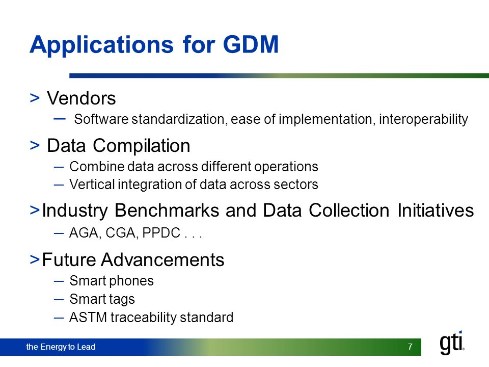 the Energy to Lead 7 7 Applications for GDM > Vendors Software standardization, ease of implementation, interoperability > Data Compilation Combine da