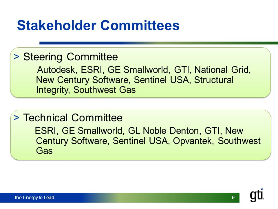 the Energy to Lead 9 9 Stakeholder Committees > Steering Committee Autodesk, ESRI, GE Smallworld, GTI, National Grid, New Century Software, Sentinel U