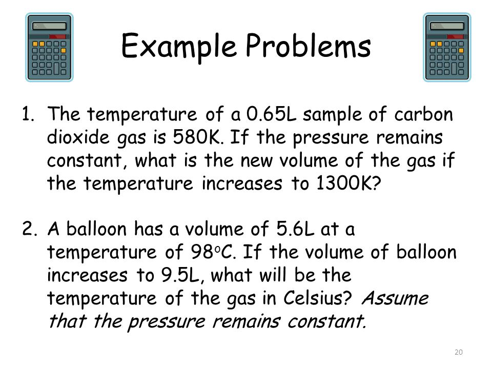 Example Problems 20 1.The temperature of a 0.65L sample of carbon dioxide gas is 580K. If the pressure remains constant, what is the new volume of the