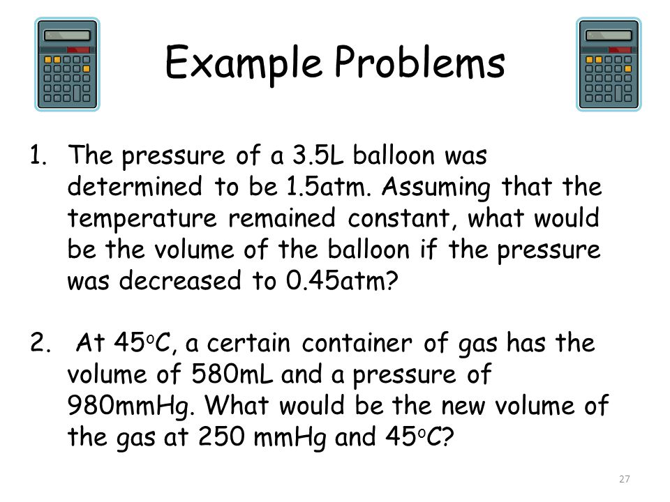 Example Problems 27 1.The pressure of a 3.5L balloon was determined to be 1.5atm. Assuming that the temperature remained constant, what would be the v