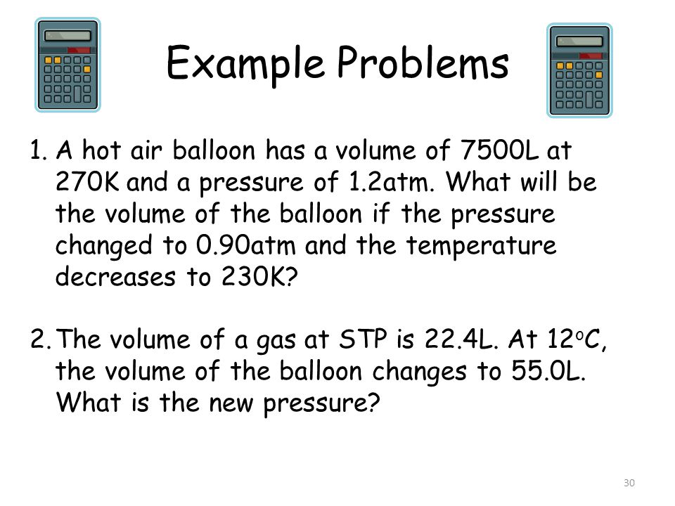 Example Problems 30 1.A hot air balloon has a volume of 7500L at 270K and a pressure of 1.2atm. What will be the volume of the balloon if the pressure