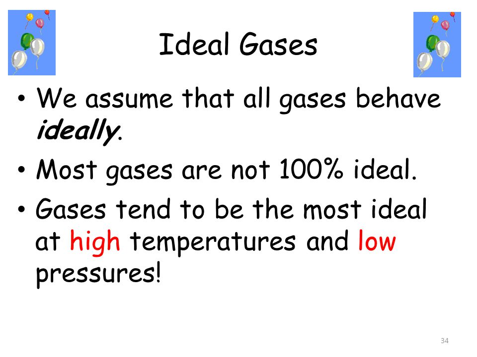 Ideal Gases 34 We assume that all gases behave ideally. Most gases are not 100% ideal. Gases tend to be the most ideal at high temperatures and low pr