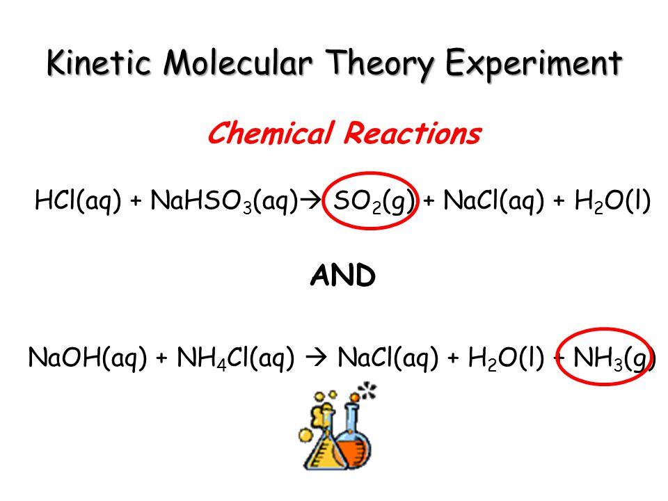 Kinetic Molecular Theory Experiment Chemical Reactions HCl(aq) + NaHSO 3 (aq) SO 2 (g) + NaCl(aq) + H 2 O(l) AND NaOH(aq) + NH 4 Cl(aq) NaCl(aq) + H 2