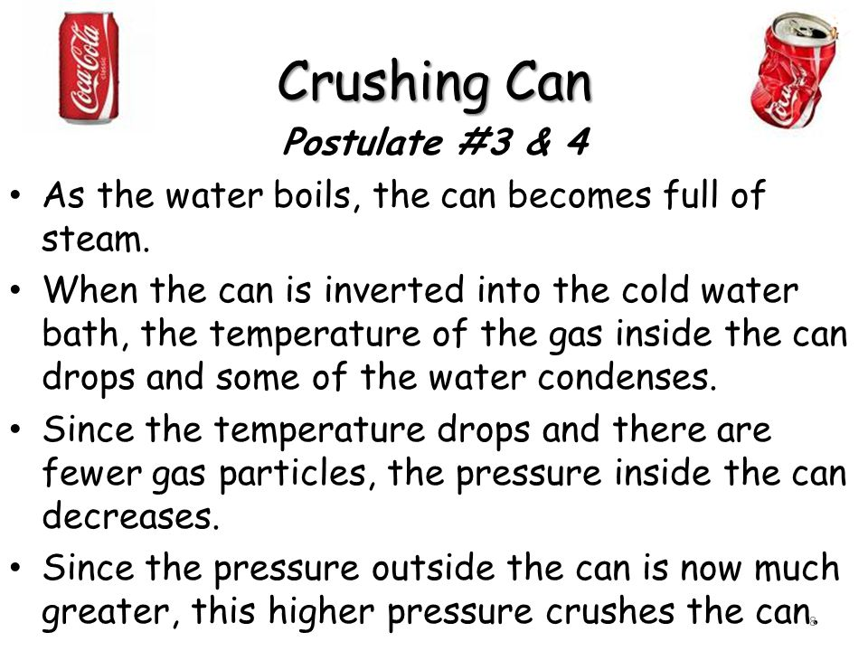 Crushing Can Postulate #3 & 4 As the water boils, the can becomes full of steam. When the can is inverted into the cold water bath, the temperature of