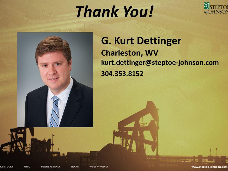 Thank You! G. Kurt Dettinger Charleston, WV kurt.dettinger@steptoe-johnson.com 304.353.8152