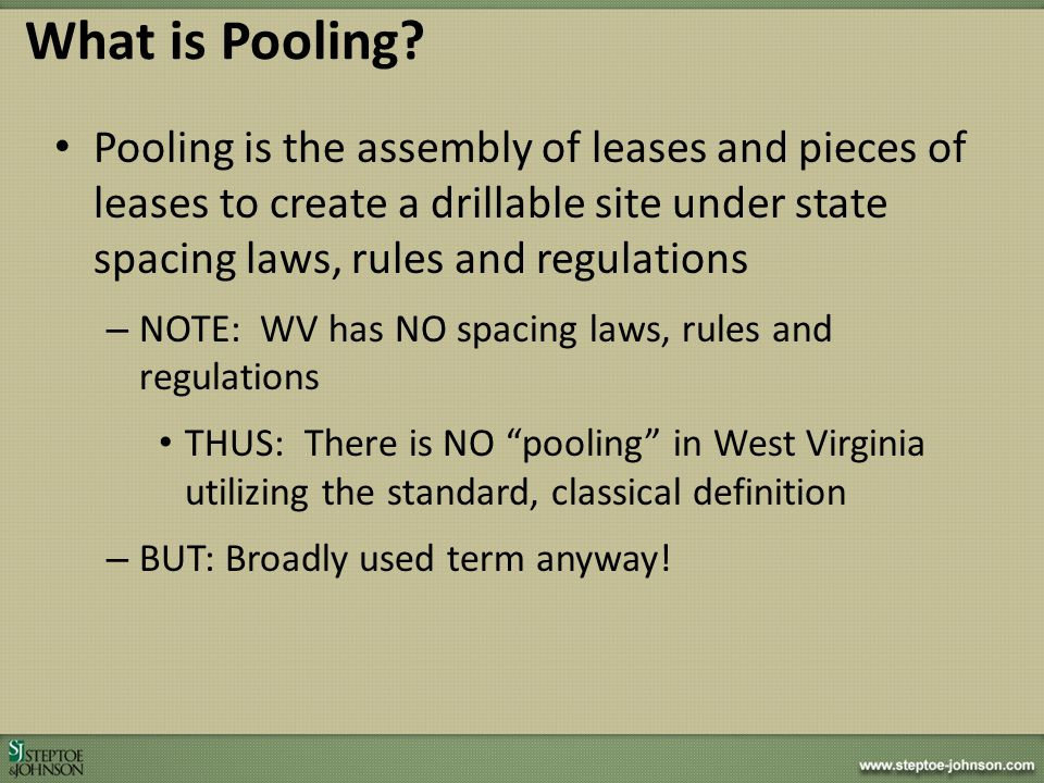 Pooling is the assembly of leases and pieces of leases to create a drillable site under state spacing laws, rules and regulations – NOTE: WV has NO sp