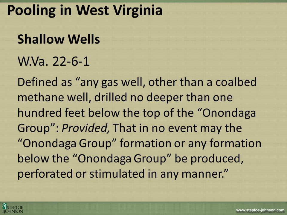 Shallow Wells – Pooling Process ** Not available generally ** Was included in WVDEP Regulatory Legislation in 2011 Regular Session, but was not passed Marcellus fatigue prevented consideration in 2012 Pooling in West Virginia