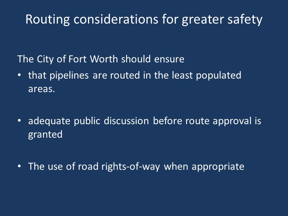 Routing considerations for greater safety The City of Fort Worth should ensure that pipelines are routed in the least populated areas.