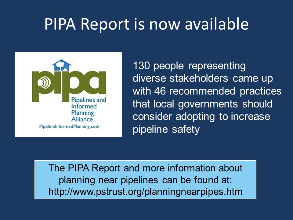 PIPA Report is now available 130 people representing diverse stakeholders came up with 46 recommended practices that local governments should consider adopting to increase pipeline safety The PIPA Report and more information about planning near pipelines can be found at: http://www.pstrust.org/planningnearpipes.htm