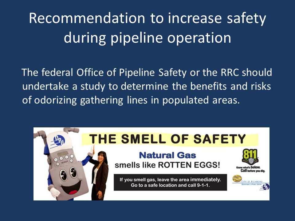 Recommendation to increase safety during pipeline operation The federal Office of Pipeline Safety or the RRC should undertake a study to determine the benefits and risks of odorizing gathering lines in populated areas.