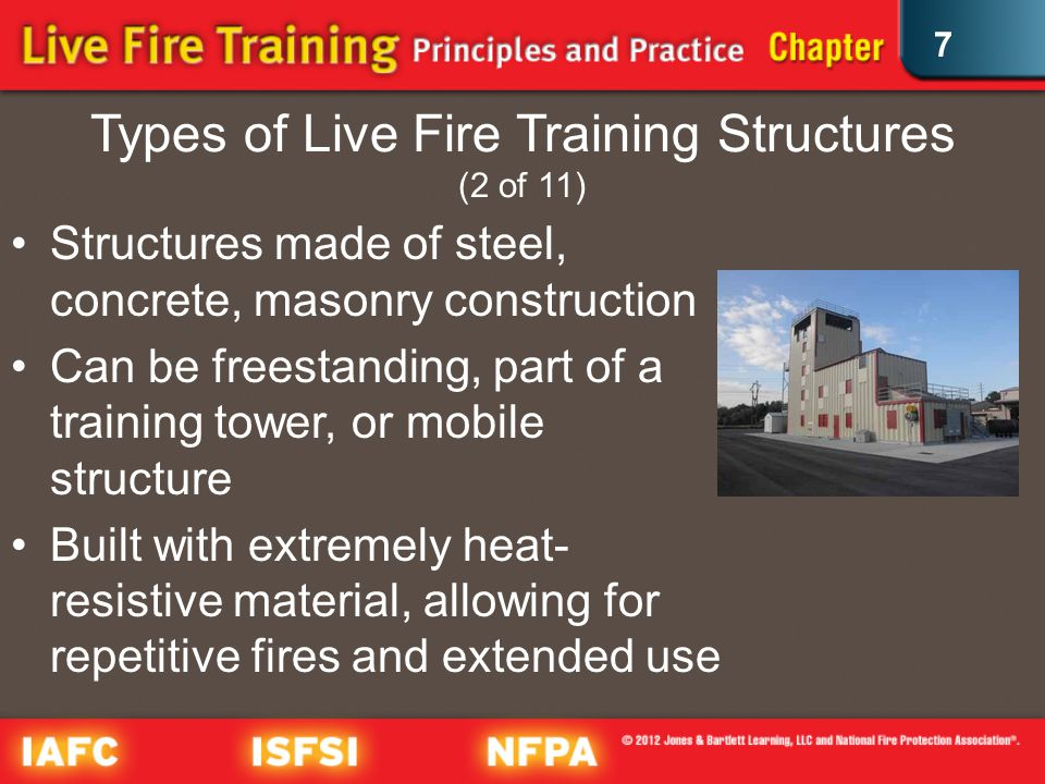 7 Types of Live Fire Training Structures (2 of 11) Structures made of steel, concrete, masonry construction Can be freestanding, part of a training tower, or mobile structure Built with extremely heat- resistive material, allowing for repetitive fires and extended use
