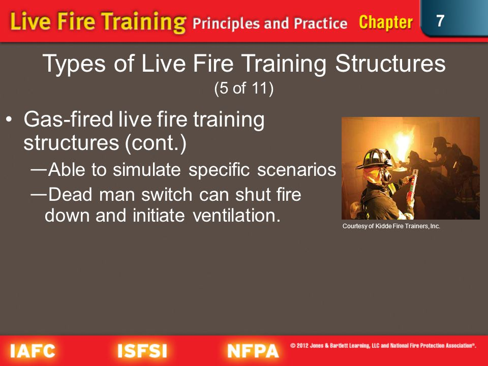 7 Types of Live Fire Training Structures (5 of 11) Gas-fired live fire training structures (cont.) Able to simulate specific scenarios Dead man switch can shut fire down and initiate ventilation.