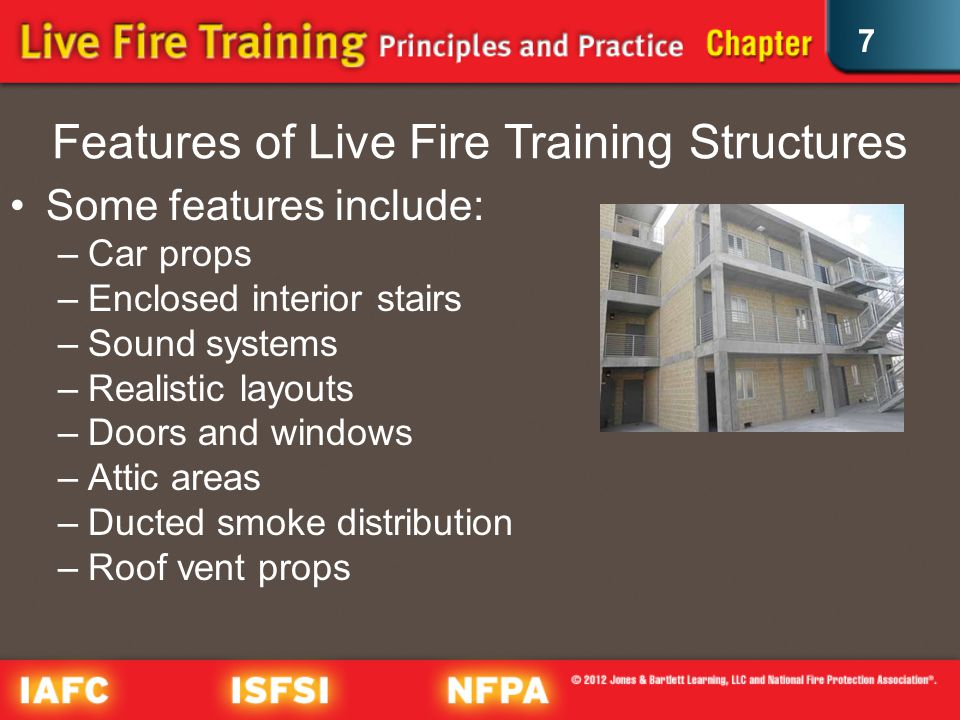 7 Features of Live Fire Training Structures Some features include: –Car props –Enclosed interior stairs –Sound systems –Realistic layouts –Doors and windows –Attic areas –Ducted smoke distribution –Roof vent props