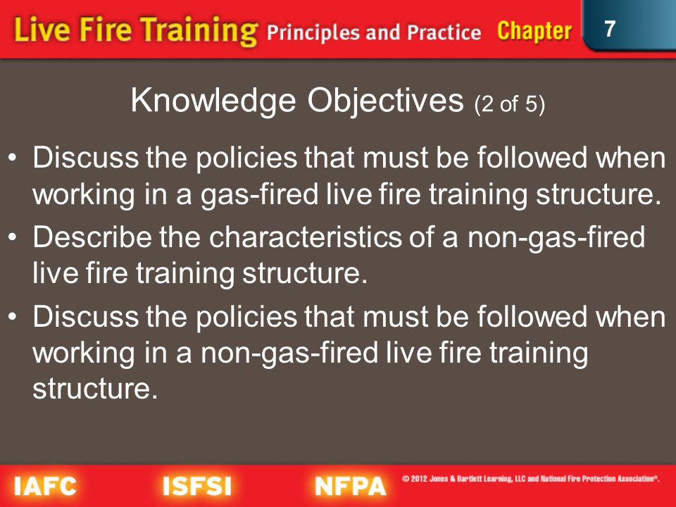 7 Knowledge Objectives (2 of 5) Discuss the policies that must be followed when working in a gas-fired live fire training structure.