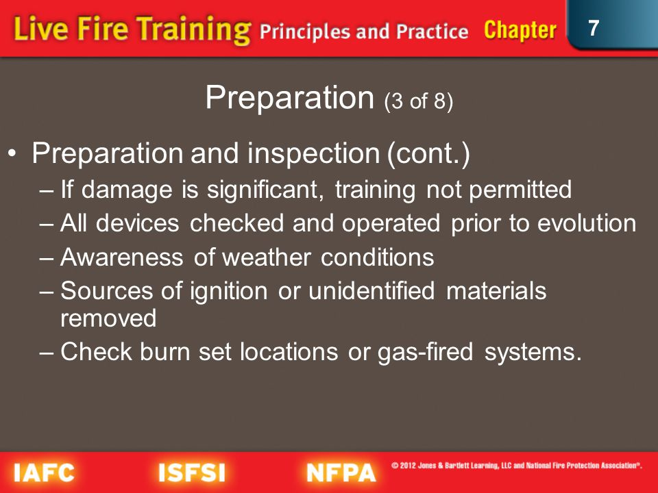 7 Preparation (3 of 8) Preparation and inspection (cont.) –If damage is significant, training not permitted –All devices checked and operated prior to evolution –Awareness of weather conditions –Sources of ignition or unidentified materials removed –Check burn set locations or gas-fired systems.