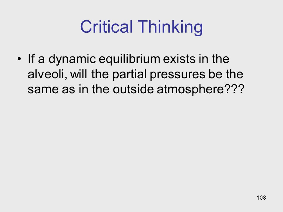 108 Critical Thinking If a dynamic equilibrium exists in the alveoli, will the partial pressures be the same as in the outside atmosphere???
