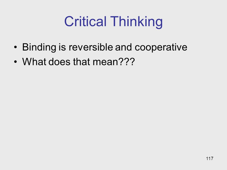 117 Critical Thinking Binding is reversible and cooperative What does that mean???