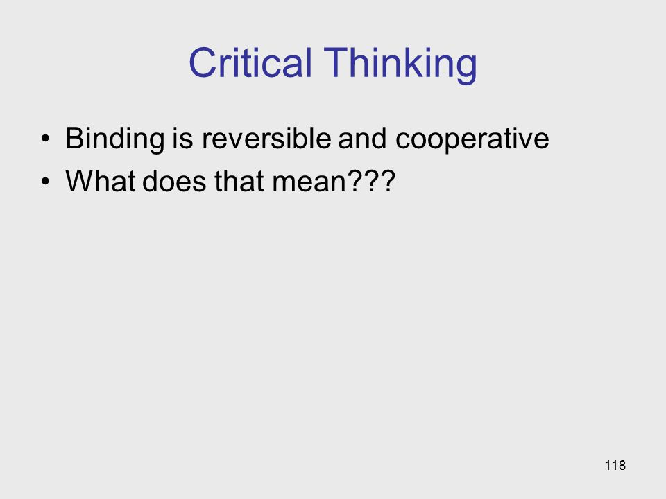 118 Critical Thinking Binding is reversible and cooperative What does that mean???
