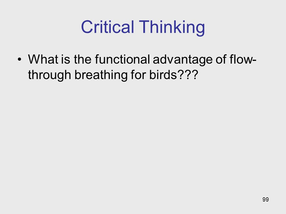 99 Critical Thinking What is the functional advantage of flow- through breathing for birds???