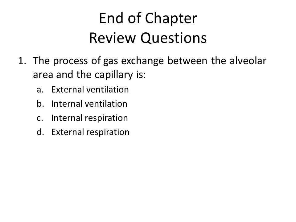 End of Chapter Review Questions 1.The process of gas exchange between the alveolar area and the capillary is: a.External ventilation b.Internal ventilation c.Internal respiration d.External respiration