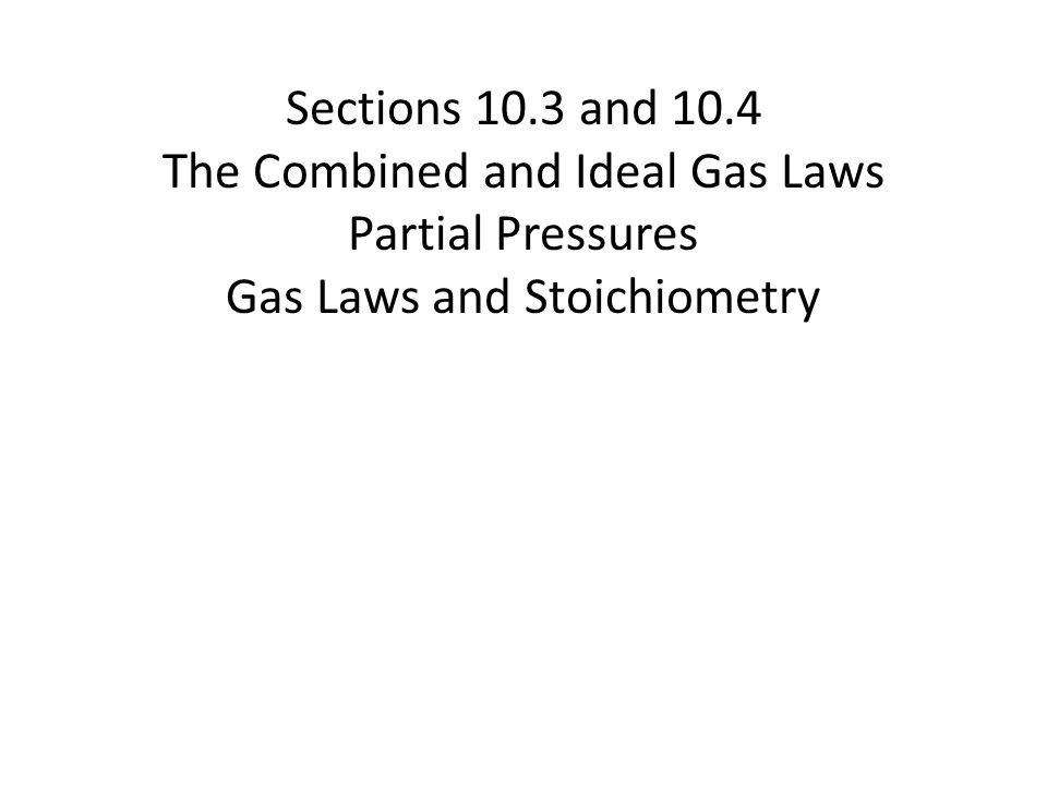 Sections 10.3 and 10.4 The Combined and Ideal Gas Laws Partial Pressures Gas Laws and Stoichiometry