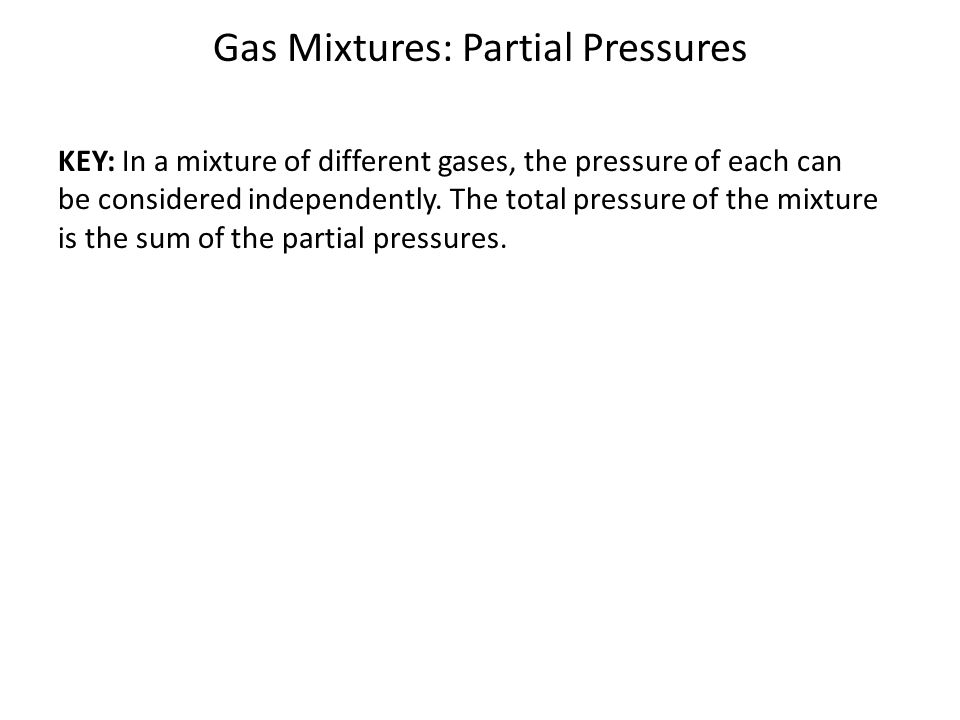 Gas Mixtures: Partial Pressures KEY: In a mixture of different gases, the pressure of each can be considered independently. The total pressure of the
