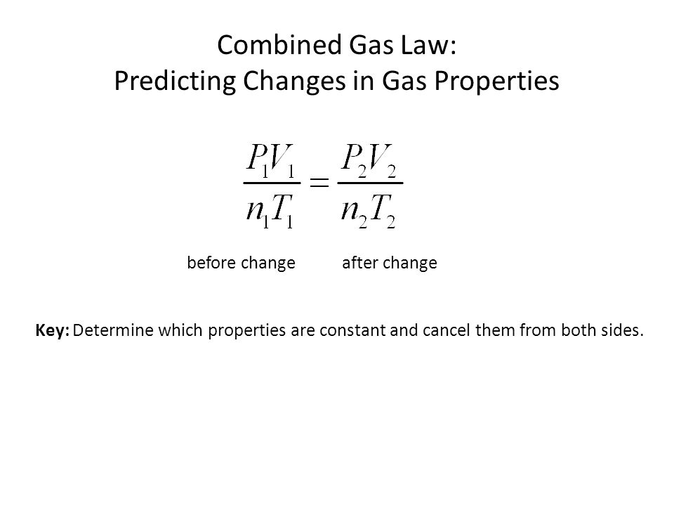 before change after change Combined Gas Law: Predicting Changes in Gas Properties Key: Determine which properties are constant and cancel them from bo