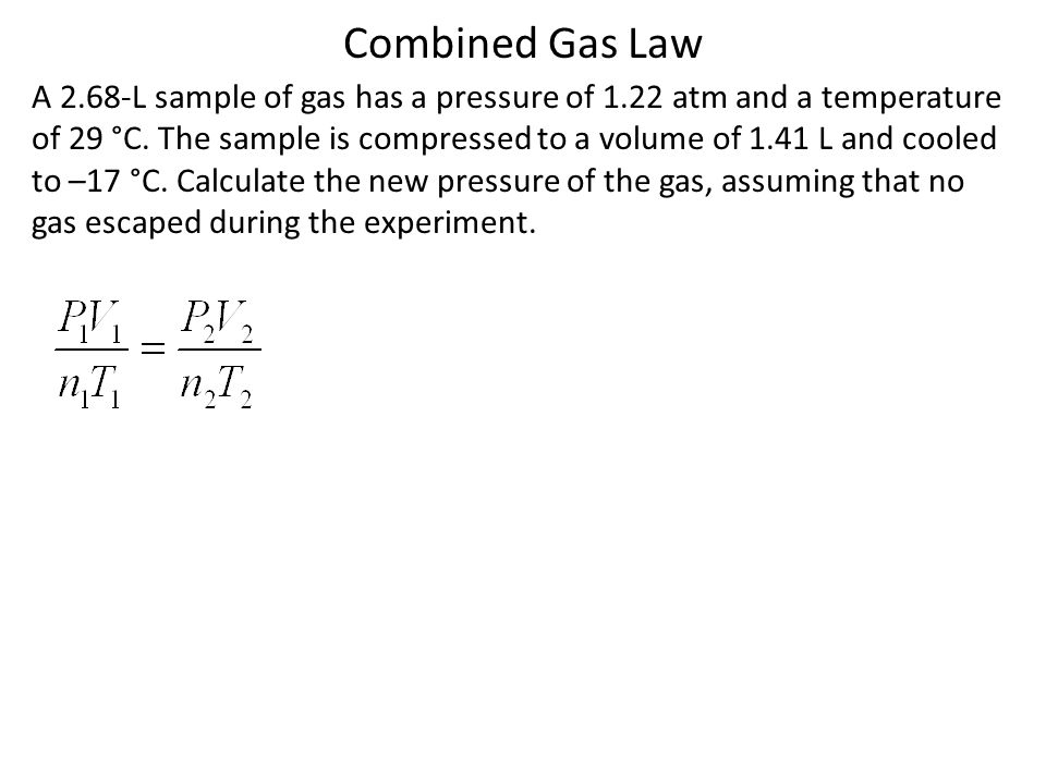 Combined Gas Law A 2.68-L sample of gas has a pressure of 1.22 atm and a temperature of 29 °C. The sample is compressed to a volume of 1.41 L and cool