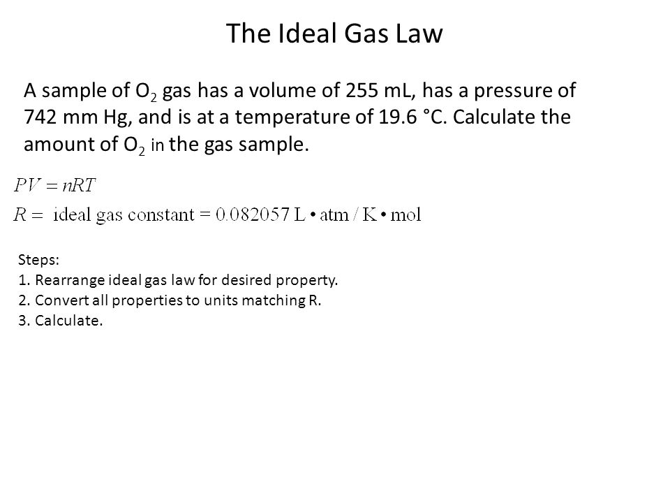 The Ideal Gas Law A sample of O 2 gas has a volume of 255 mL, has a pressure of 742 mm Hg, and is at a temperature of 19.6 °C. Calculate the amount of