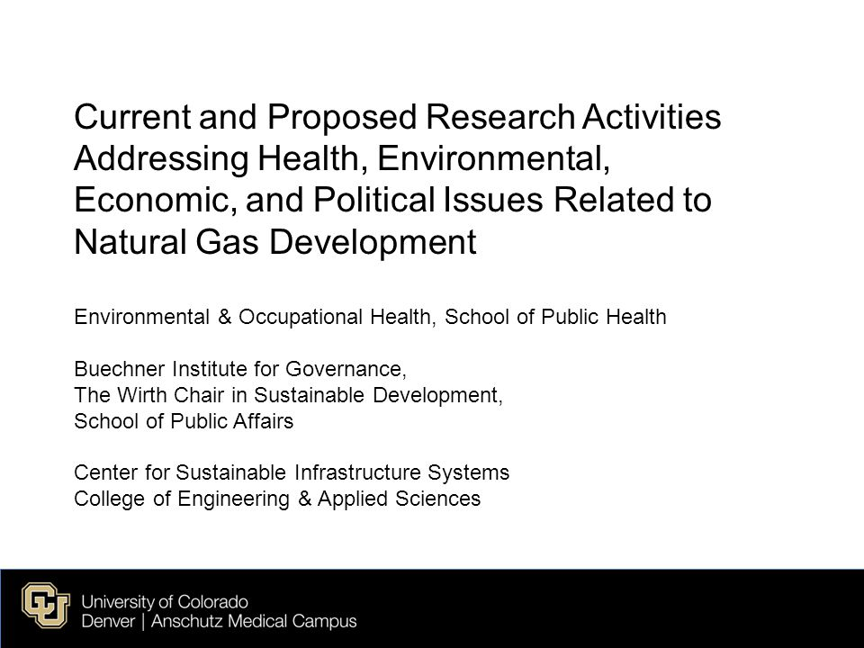 Current and Proposed Research Activities Addressing Health, Environmental, Economic, and Political Issues Related to Natural Gas Development Environmental & Occupational Health, School of Public Health Buechner Institute for Governance, The Wirth Chair in Sustainable Development, School of Public Affairs Center for Sustainable Infrastructure Systems College of Engineering & Applied Sciences