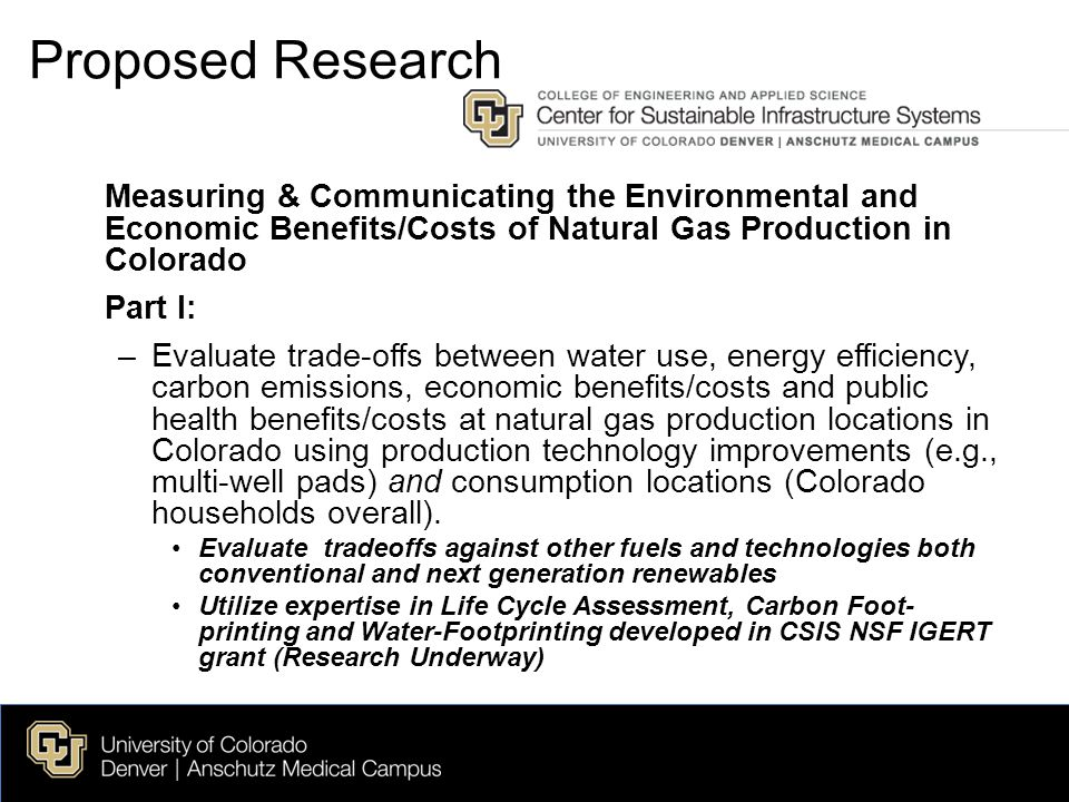 Measuring & Communicating the Environmental and Economic Benefits/Costs of Natural Gas Production in Colorado Part I: –Evaluate trade-offs between water use, energy efficiency, carbon emissions, economic benefits/costs and public health benefits/costs at natural gas production locations in Colorado using production technology improvements (e.g., multi-well pads) and consumption locations (Colorado households overall).